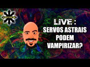Live – Servos Astrais podem vampirizar?